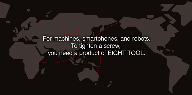 For machines, smartphones, and robots.To tighten a screw, you need a product of EIGHT TOOL.